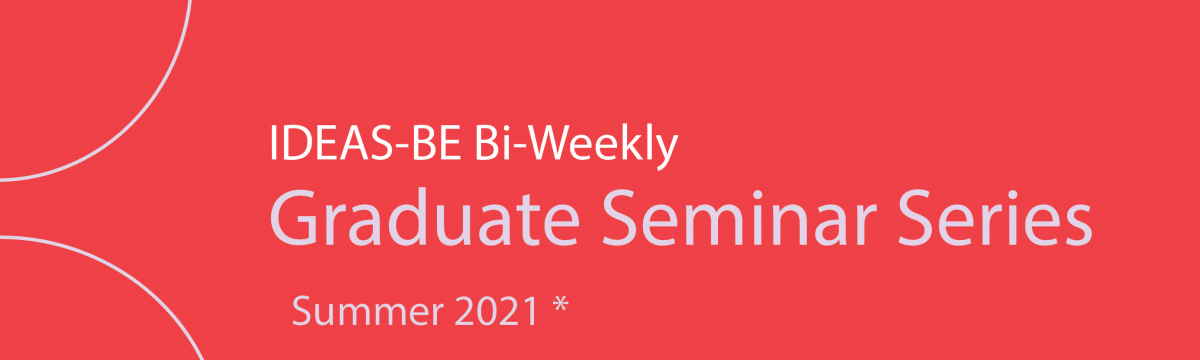 IDEAS-BE Bi-weekly Graduate Student Seminar Summer Series 2021 takes place from May to August 2021