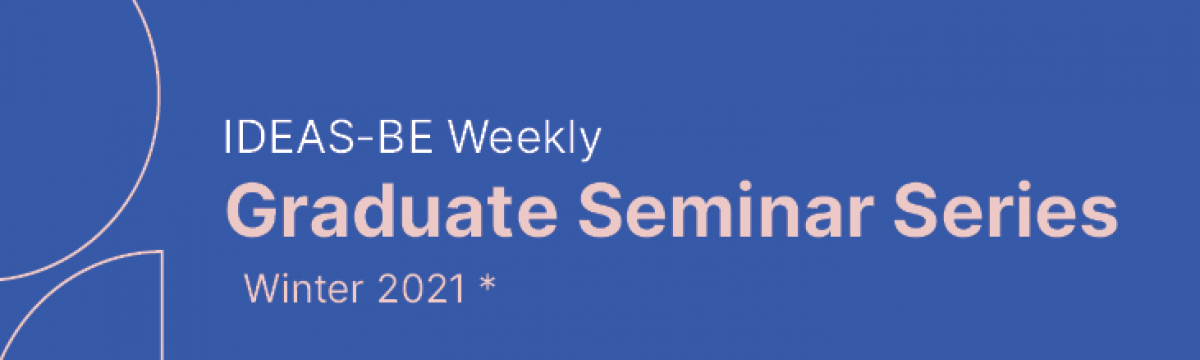 IDEAS-BE Weekly Graduate Student Seminar Winter Series 2021 takes place from January to April 2021